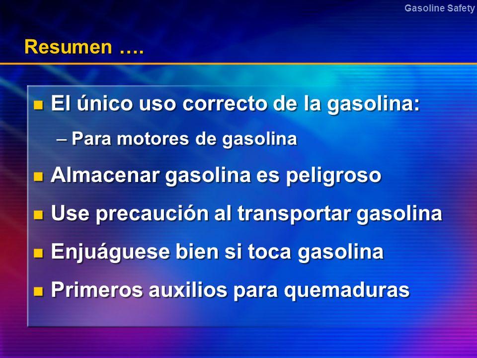 Gasoline Safety Resumen …. El único uso correcto de la gasolina: –Para motores de gasolina Almacenar gasolina es peligroso Use precaución al transport