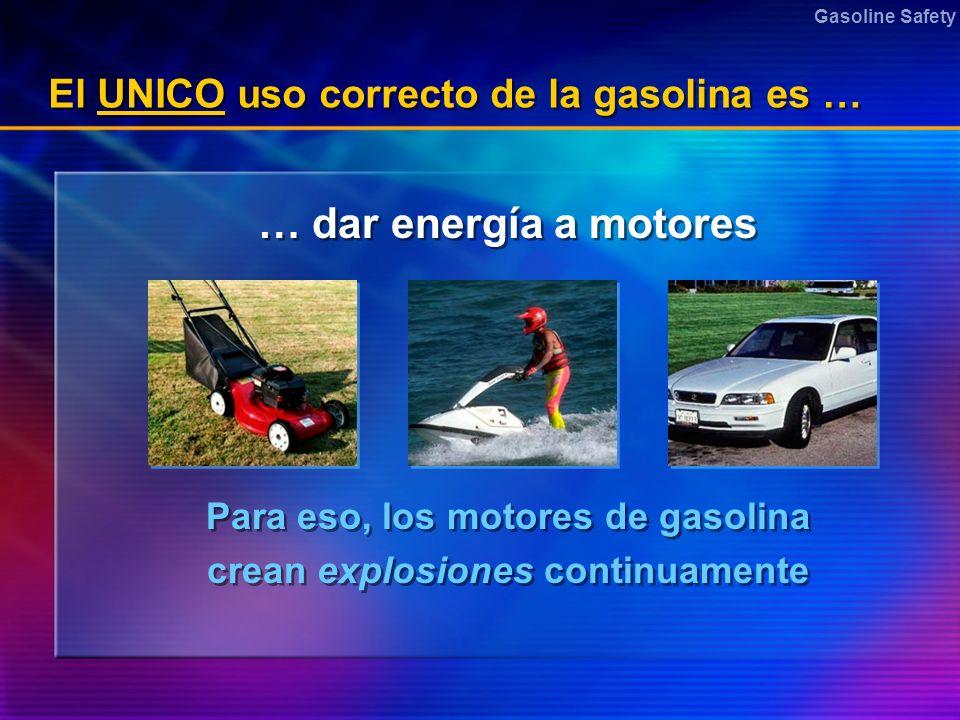 Gasoline Safety El UNICO uso correcto de la gasolina es … … dar energía a motores Para eso, los motores de gasolina crean explosiones continuamente Pa