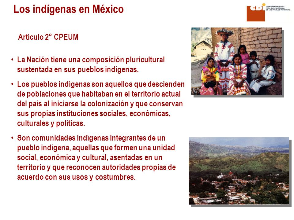 Artículo 2° CPEUM La Nación tiene una composición pluricultural sustentada en sus pueblos indígenas. Los pueblos indígenas son aquellos que descienden