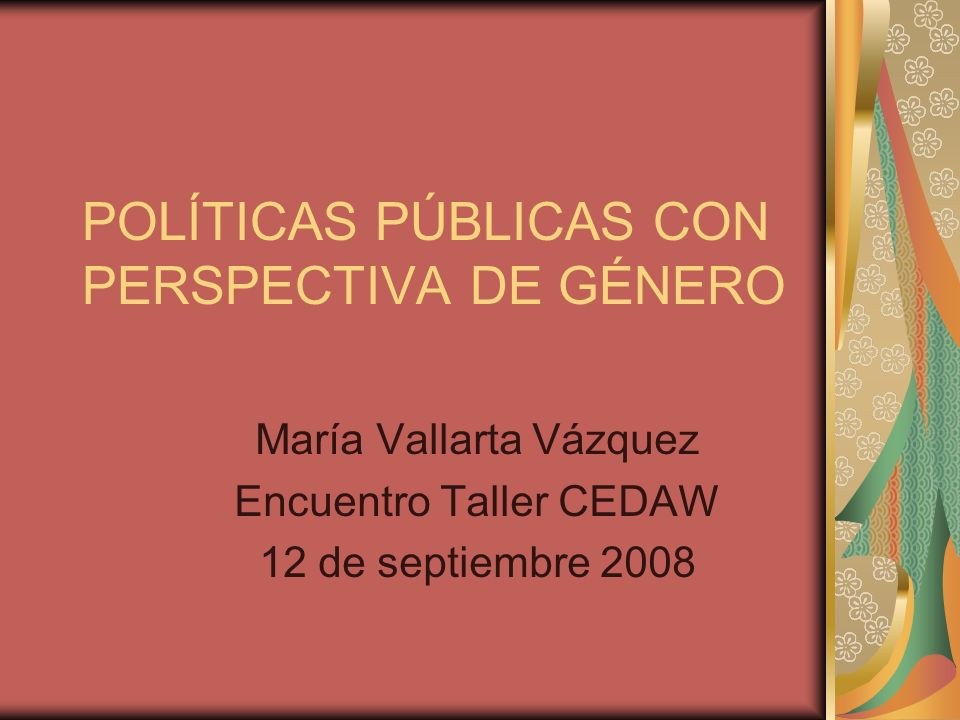 POLÍTICAS PÚBLICAS CON PERSPECTIVA DE GÉNERO María Vallarta Vázquez Encuentro Taller CEDAW 12 de septiembre 2008