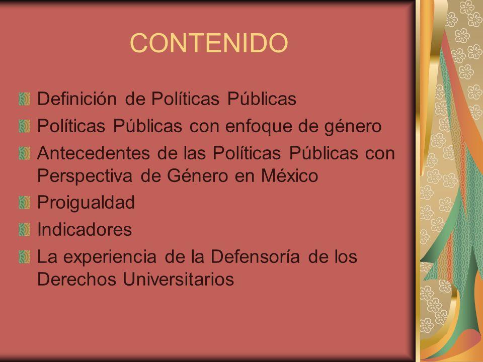 CONTENIDO Definición de Políticas Públicas Políticas Públicas con enfoque de género Antecedentes de las Políticas Públicas con Perspectiva de Género e
