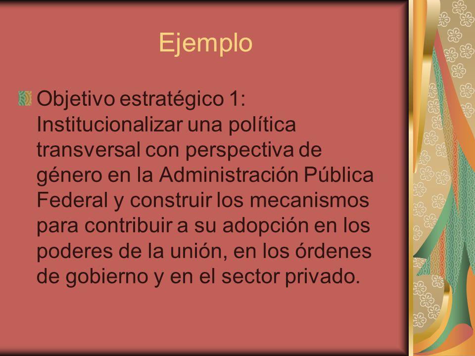 Ejemplo Objetivo estratégico 1: Institucionalizar una política transversal con perspectiva de género en la Administración Pública Federal y construir