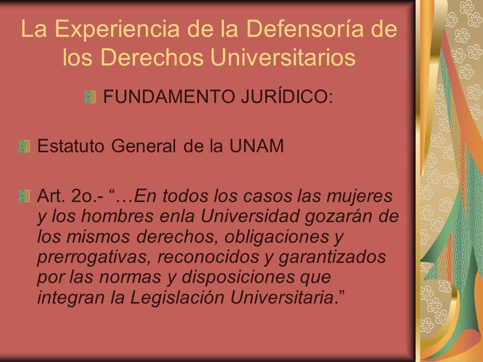 La Experiencia de la Defensoría de los Derechos Universitarios FUNDAMENTO JURÍDICO: Estatuto General de la UNAM Art. 2o.- …En todos los casos las muje