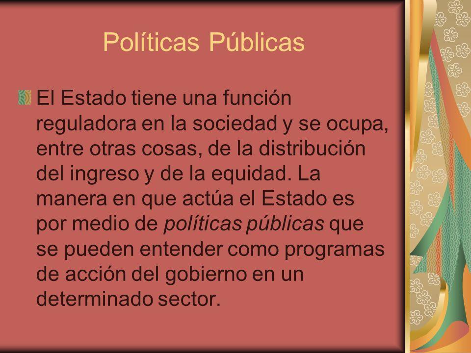 Políticas Públicas El Estado tiene una función reguladora en la sociedad y se ocupa, entre otras cosas, de la distribución del ingreso y de la equidad
