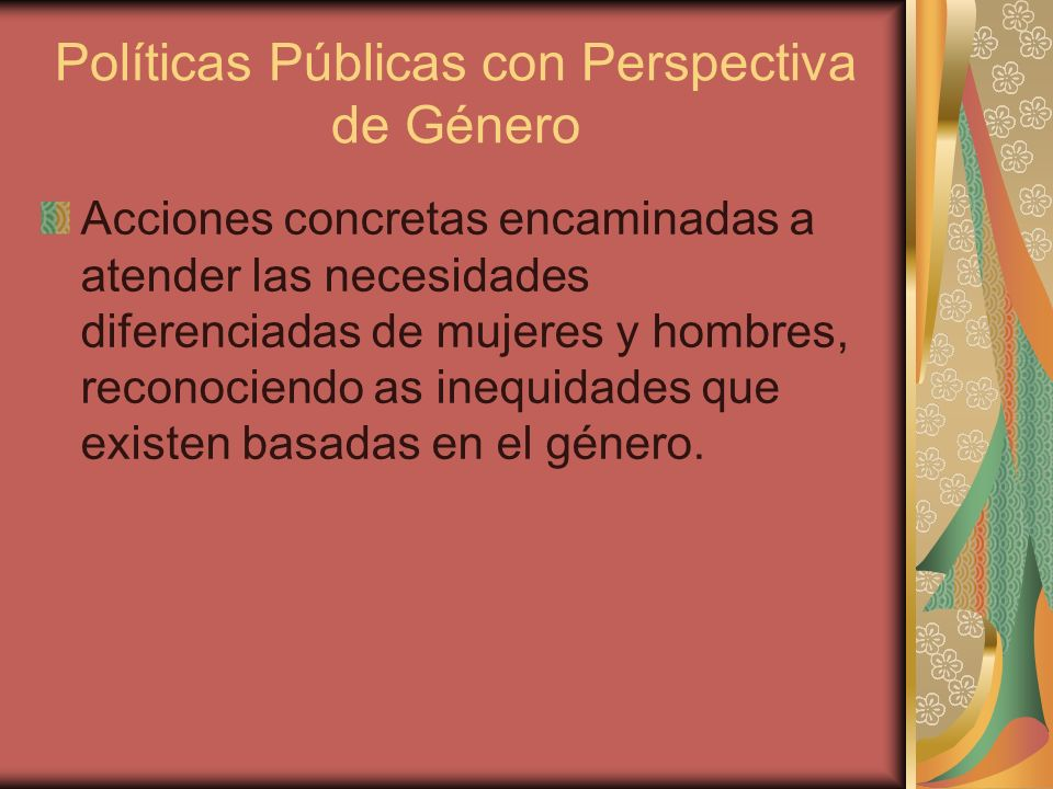 Políticas Públicas con Perspectiva de Género El vínculo entre las políticas públicas y el género se reconoce a nivel internacional en la Resolución 50/104 del 20 de diciembre de 1997, de la Asamblea General de las Naciones Unidas que urge a los gobiernos a desarrollar y promover metodologías para la incorporación de la perspectiva de género en las políticas.