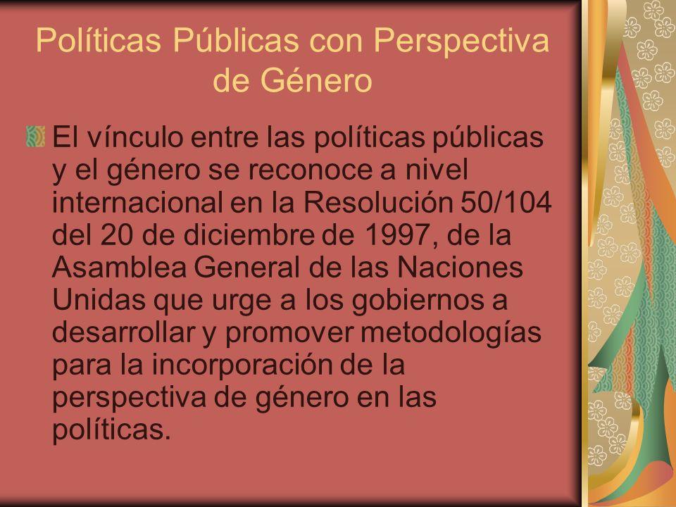 Políticas Públicas con Perspectiva de Género El vínculo entre las políticas públicas y el género se reconoce a nivel internacional en la Resolución 50