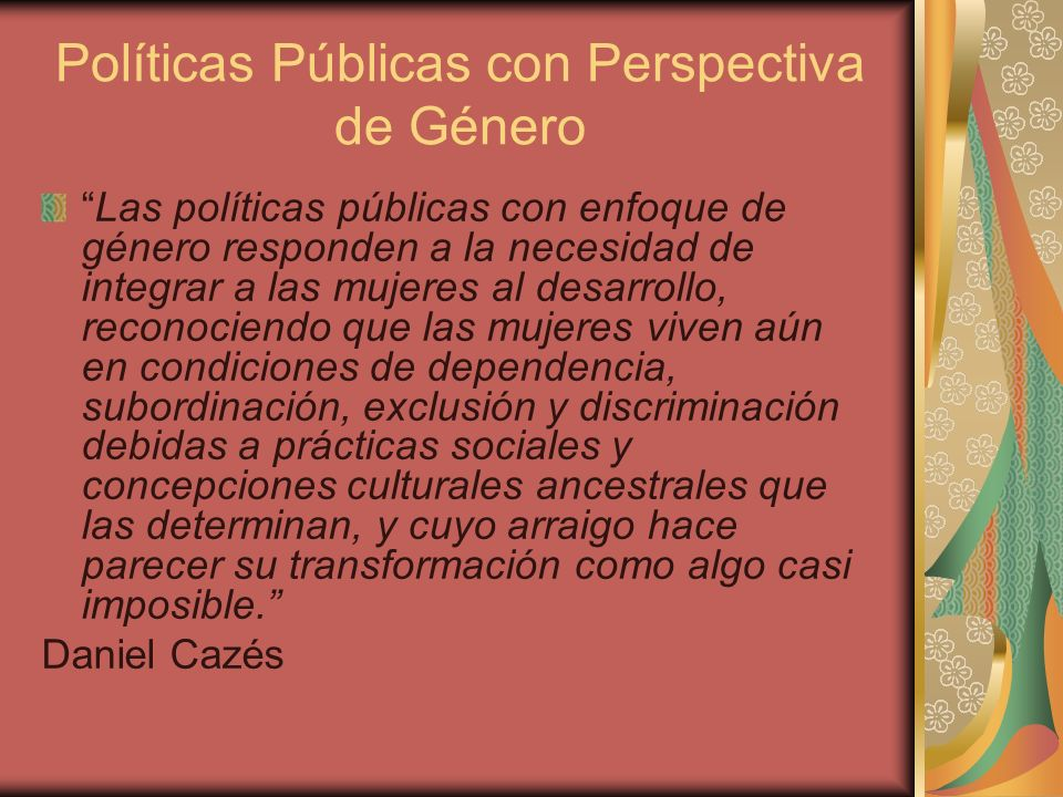 Políticas Públicas con Perspectiva de Género Las políticas públicas con enfoque de género responden a la necesidad de integrar a las mujeres al desarr