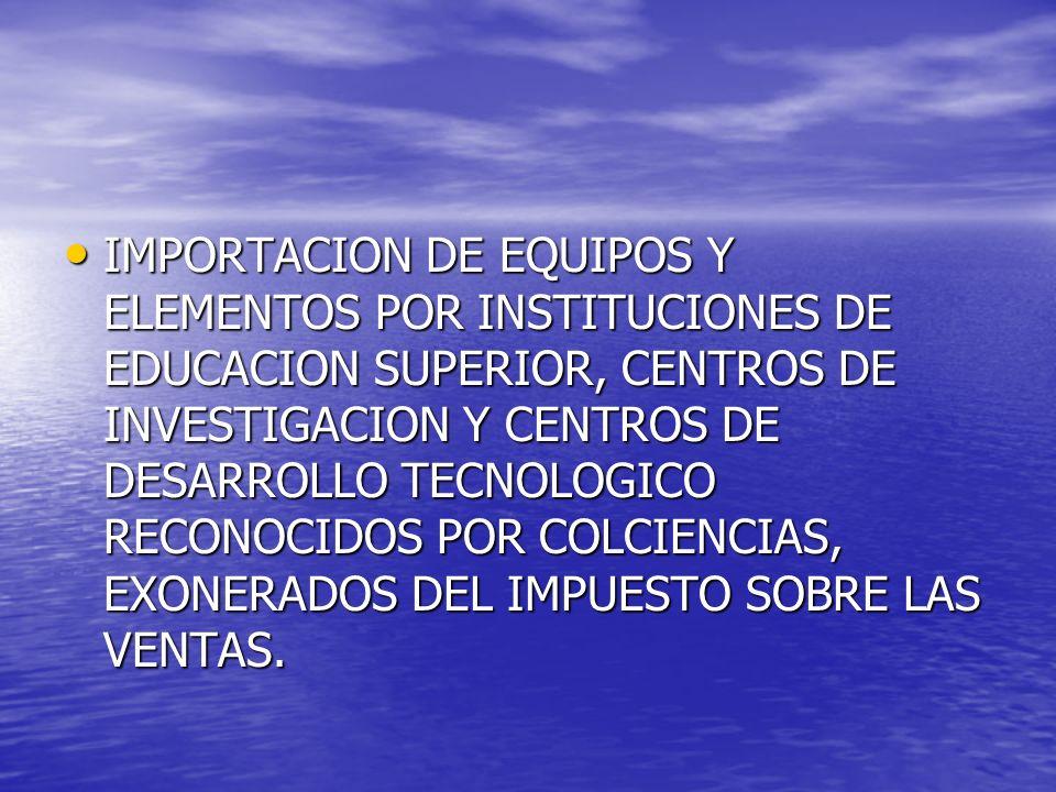 IMPORTACION DE EQUIPOS Y ELEMENTOS POR INSTITUCIONES DE EDUCACION SUPERIOR, CENTROS DE INVESTIGACION Y CENTROS DE DESARROLLO TECNOLOGICO RECONOCIDOS P