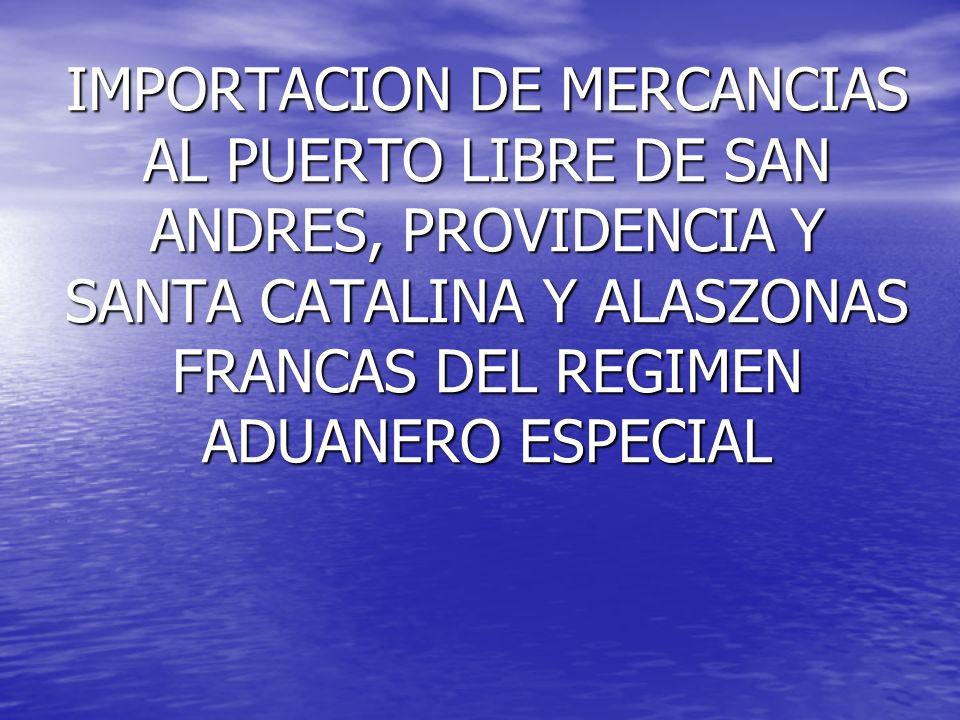 IMPORTACION DE MERCANCIAS AL PUERTO LIBRE DE SAN ANDRES, PROVIDENCIA Y SANTA CATALINA Y ALASZONAS FRANCAS DEL REGIMEN ADUANERO ESPECIAL