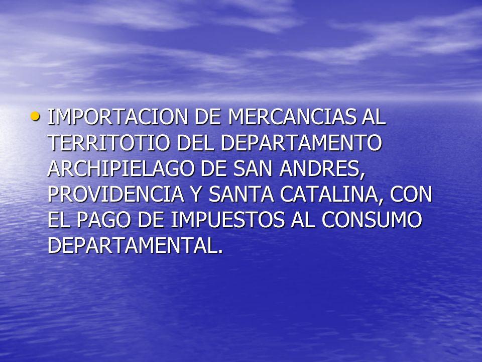 IMPORTACION DE MERCANCIAS AL TERRITOTIO DEL DEPARTAMENTO ARCHIPIELAGO DE SAN ANDRES, PROVIDENCIA Y SANTA CATALINA, CON EL PAGO DE IMPUESTOS AL CONSUMO