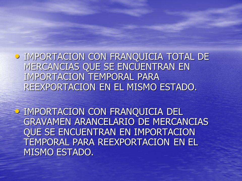 IMPORTACION CON FRANQUICIA TOTAL DE MERCANCIAS QUE SE ENCUENTRAN EN IMPORTACION TEMPORAL PARA REEXPORTACION EN EL MISMO ESTADO. IMPORTACION CON FRANQU
