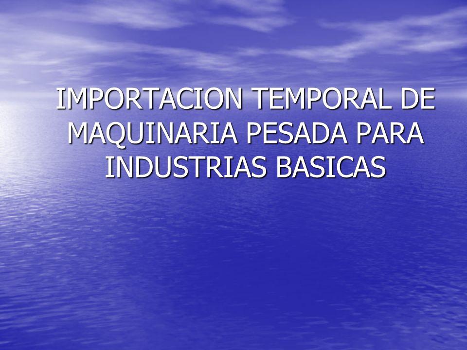 IMPORTACION TEMPORAL DE MAQUINARIA PESADA PARA INDUSTRIAS BASICAS