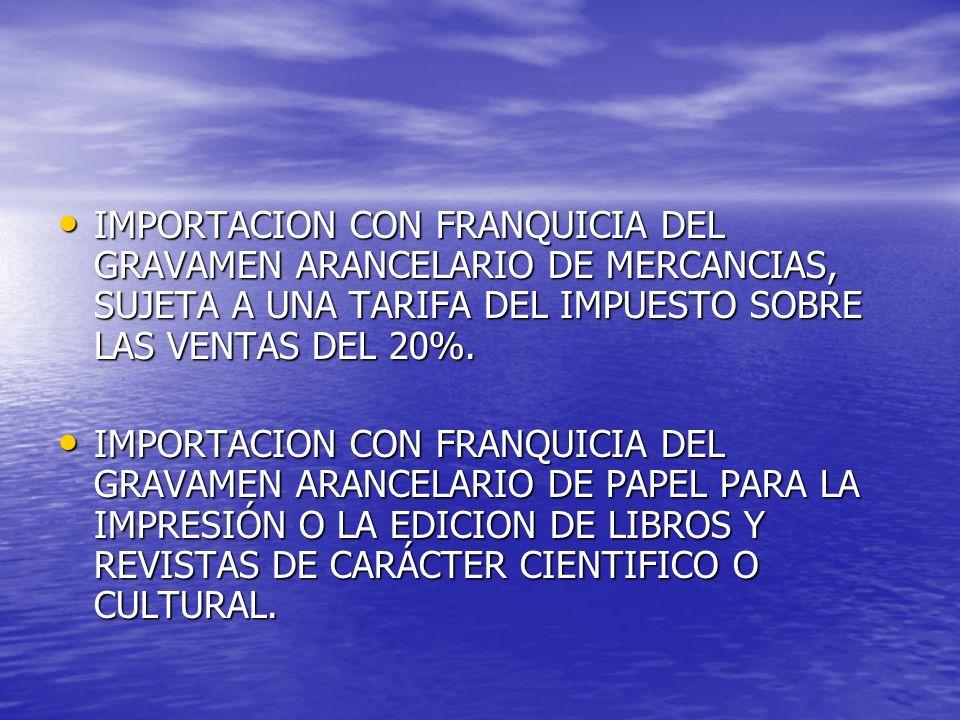 IMPORTACION CON FRANQUICIA DEL GRAVAMEN ARANCELARIO DE MERCANCIAS, SUJETA A UNA TARIFA DEL IMPUESTO SOBRE LAS VENTAS DEL 20%. IMPORTACION CON FRANQUIC