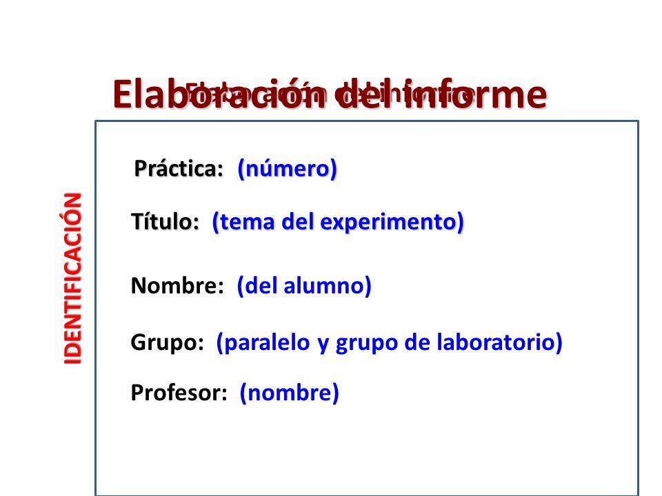 Elaboración del informe IDENTIFICACIÓN Título: (tema del experimento) Nombre: (del alumno) Grupo: (paralelo y grupo de laboratorio) Profesor: (nombre) Práctica: (número) Elaboración del informe