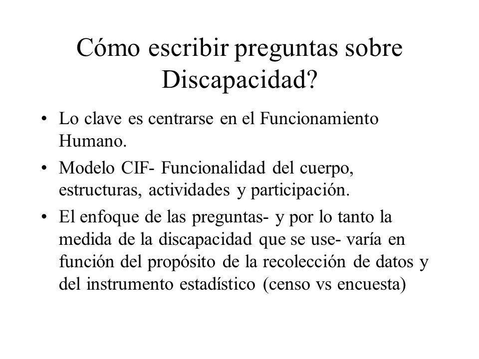 Cómo escribir preguntas sobre Discapacidad? Lo clave es centrarse en el Funcionamiento Humano. Modelo CIF- Funcionalidad del cuerpo, estructuras, acti