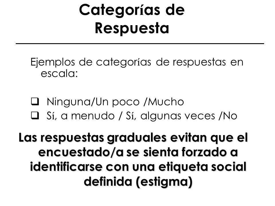 Categor í as de Respuesta Ejemplos de categor í as de respuestas en escala: Ninguna/Un poco /Mucho S í, a menudo / S í, algunas veces /No Las respuest