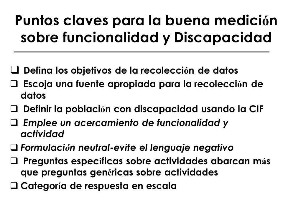 Puntos claves para la buena medici ó n sobre funcionalidad y Discapacidad Defina los objetivos de la recolecci ó n de datos Escoja una fuente apropiad