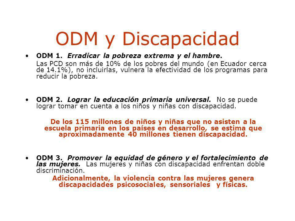 ODM y Discapacidad ODM 1. Erradicar la pobreza extrema y el hambre. Las PCD son más de 10% de los pobres del mundo (en Ecuador cerca de 14.1%), no inc