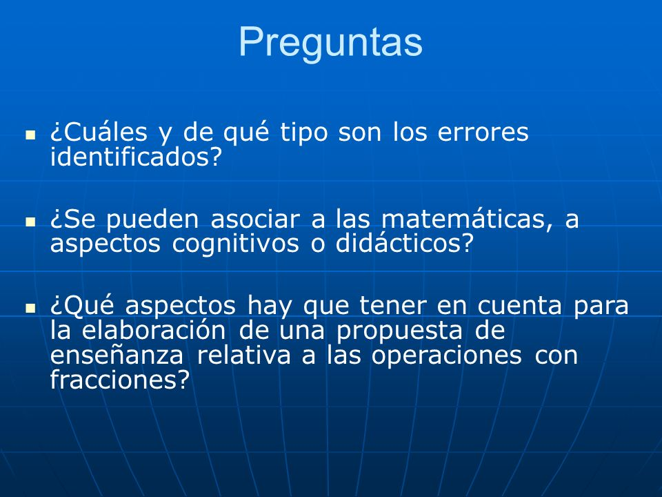 Preguntas ¿Cuáles y de qué tipo son los errores identificados? ¿Se pueden asociar a las matemáticas, a aspectos cognitivos o didácticos? ¿Qué aspectos