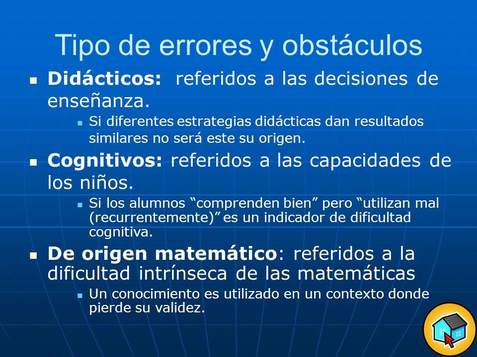 Tipo de errores y obstáculos Didácticos: referidos a las decisiones de enseñanza. Si diferentes estrategias didácticas dan resultados similares no ser