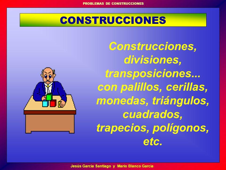 PROBLEMAS DE CONSTRUCCIONES Jesús García Santiago y Mario Blanco García Construcciones, divisiones, transposiciones... con palillos, cerillas, monedas