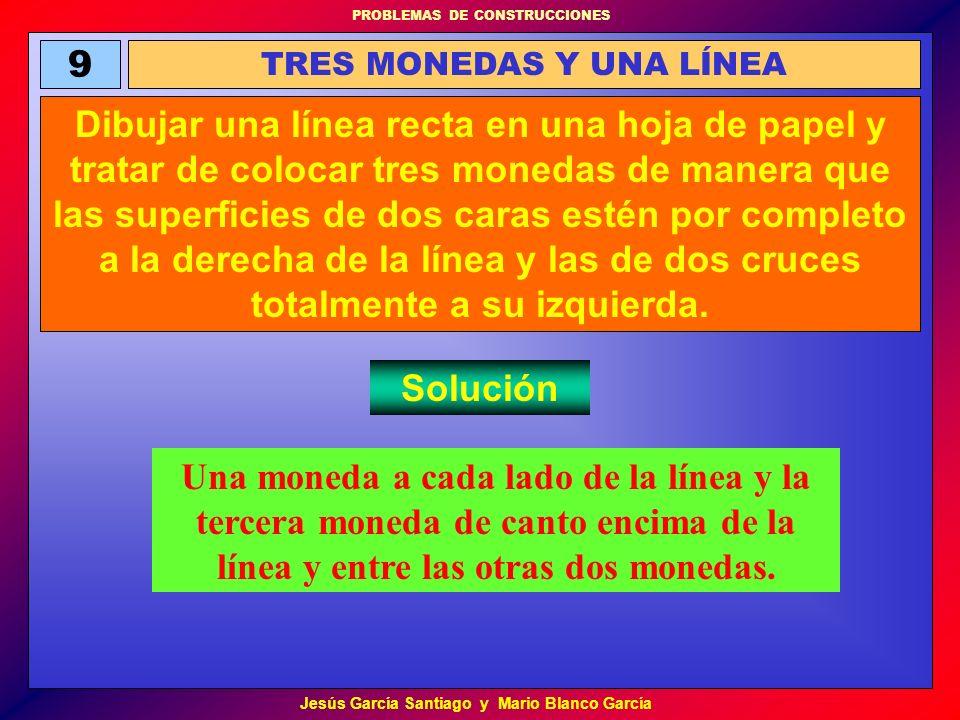 PROBLEMAS DE CONSTRUCCIONES Jesús García Santiago y Mario Blanco García 9 TRES MONEDAS Y UNA LÍNEA Dibujar una línea recta en una hoja de papel y trat