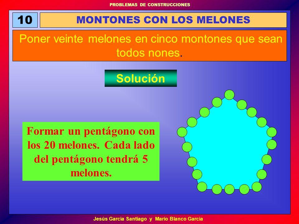 PROBLEMAS DE CONSTRUCCIONES Jesús García Santiago y Mario Blanco García 10 MONTONES CON LOS MELONES Poner veinte melones en cinco montones que sean to