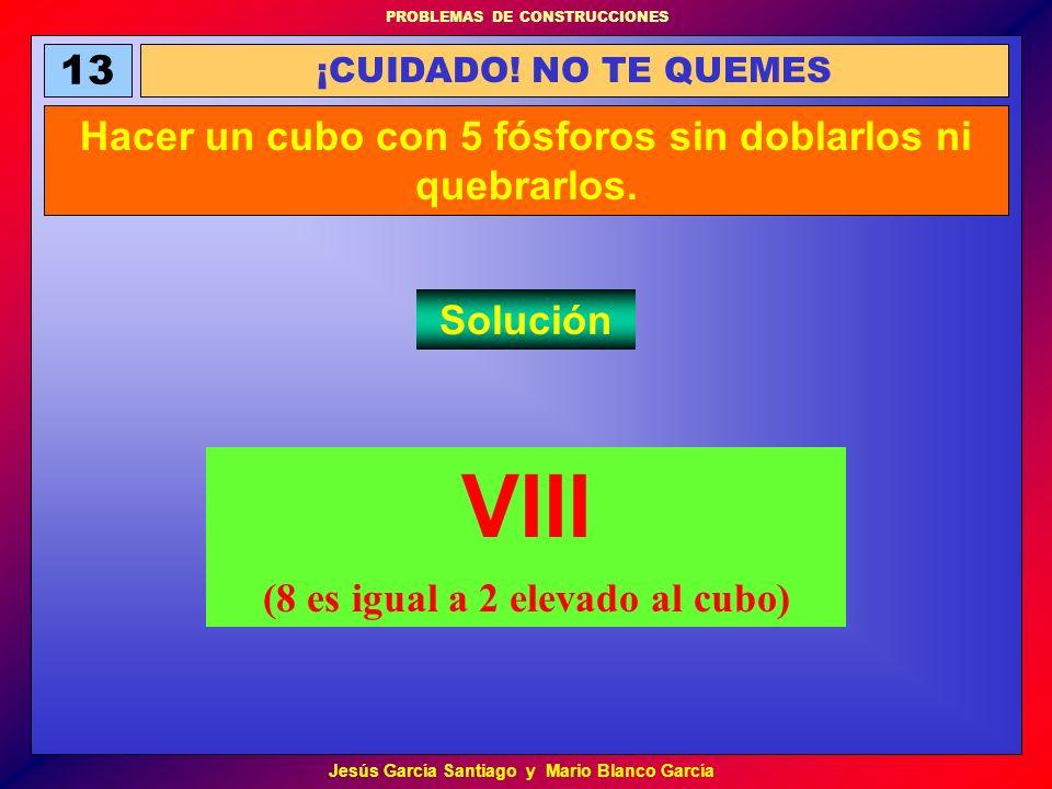 PROBLEMAS DE CONSTRUCCIONES Jesús García Santiago y Mario Blanco García 13 ¡CUIDADO! NO TE QUEMES Hacer un cubo con 5 fósforos sin doblarlos ni quebra
