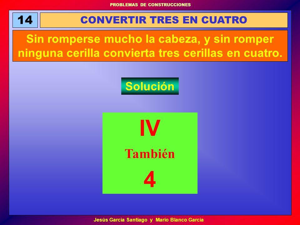 PROBLEMAS DE CONSTRUCCIONES Jesús García Santiago y Mario Blanco García 14 CONVERTIR TRES EN CUATRO Sin romperse mucho la cabeza, y sin romper ninguna