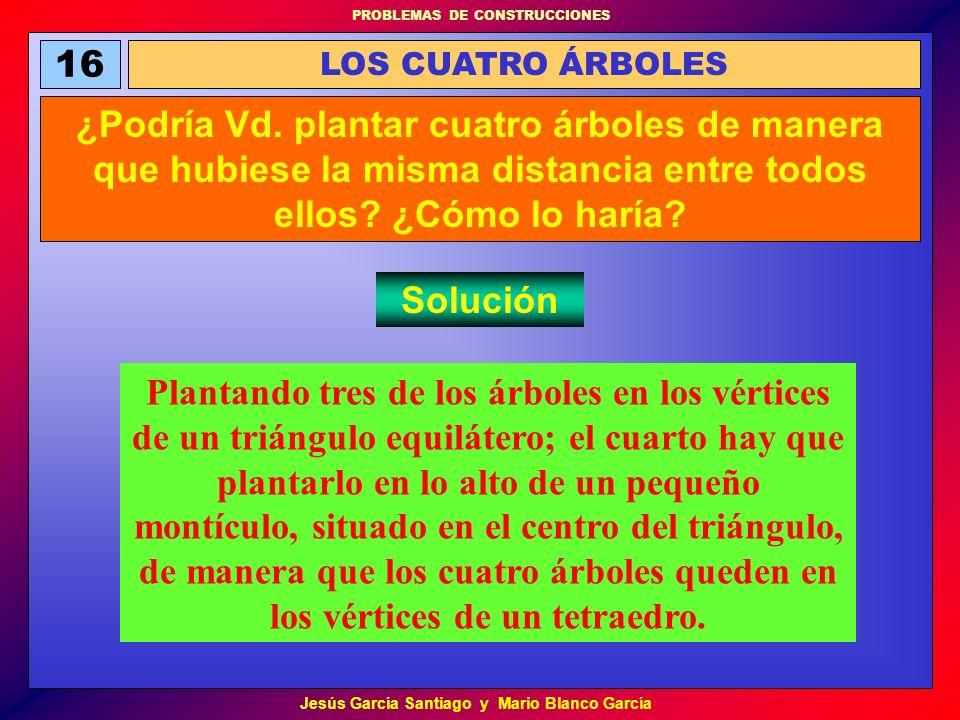 PROBLEMAS DE CONSTRUCCIONES Jesús García Santiago y Mario Blanco García 16 LOS CUATRO ÁRBOLES ¿Podría Vd. plantar cuatro árboles de manera que hubiese