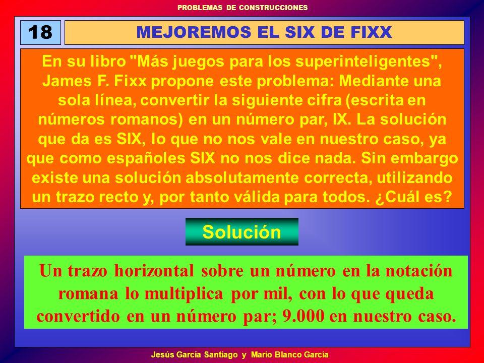 PROBLEMAS DE CONSTRUCCIONES Jesús García Santiago y Mario Blanco García 18 MEJOREMOS EL SIX DE FIXX En su libro