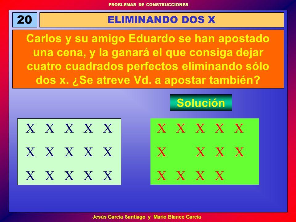 PROBLEMAS DE CONSTRUCCIONES Jesús García Santiago y Mario Blanco García 20 ELIMINANDO DOS X Carlos y su amigo Eduardo se han apostado una cena, y la g