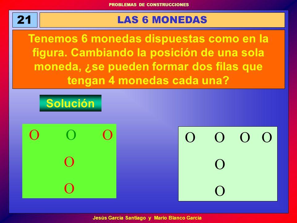 PROBLEMAS DE CONSTRUCCIONES Jesús García Santiago y Mario Blanco García 21 LAS 6 MONEDAS Tenemos 6 monedas dispuestas como en la figura. Cambiando la