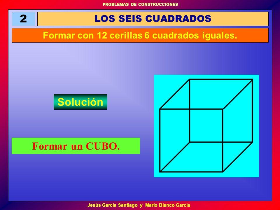 PROBLEMAS DE CONSTRUCCIONES Jesús García Santiago y Mario Blanco García Formar un CUBO. LOS SEIS CUADRADOS 2 Formar con 12 cerillas 6 cuadrados iguale