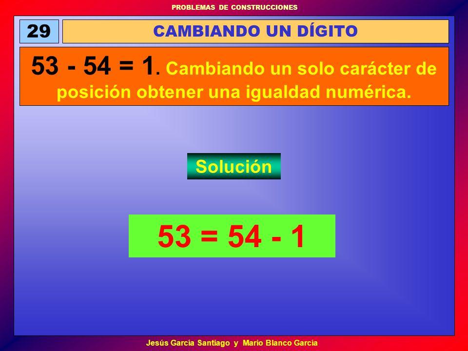 PROBLEMAS DE CONSTRUCCIONES Jesús García Santiago y Mario Blanco García 53 = 54 - 1 CAMBIANDO UN DÍGITO 29 53 - 54 = 1. Cambiando un solo carácter de