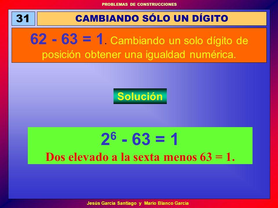 PROBLEMAS DE CONSTRUCCIONES Jesús García Santiago y Mario Blanco García 2 6 - 63 = 1 Dos elevado a la sexta menos 63 = 1. CAMBIANDO SÓLO UN DÍGITO 31