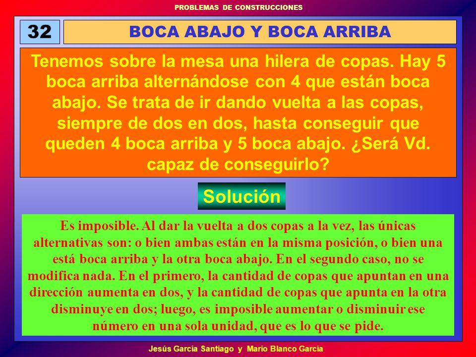 PROBLEMAS DE CONSTRUCCIONES Jesús García Santiago y Mario Blanco García 32 BOCA ABAJO Y BOCA ARRIBA Tenemos sobre la mesa una hilera de copas. Hay 5 b