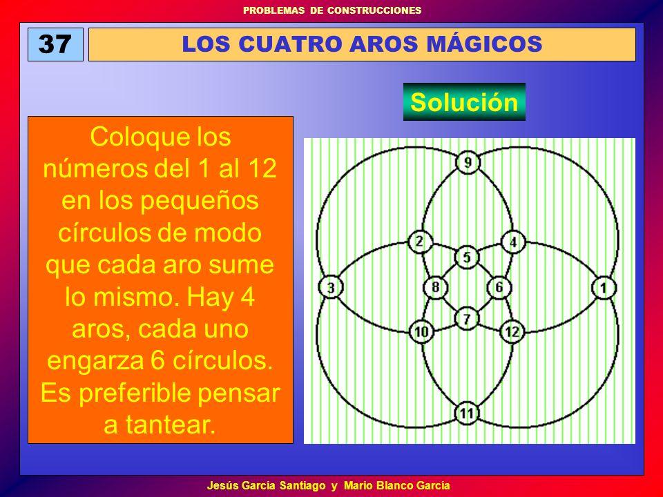 PROBLEMAS DE CONSTRUCCIONES Jesús García Santiago y Mario Blanco García 37 LOS CUATRO AROS MÁGICOS Coloque los números del 1 al 12 en los pequeños cír