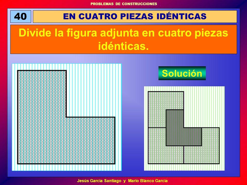 PROBLEMAS DE CONSTRUCCIONES Jesús García Santiago y Mario Blanco García EN CUATRO PIEZAS IDÉNTICAS 40 Divide la figura adjunta en cuatro piezas idénti