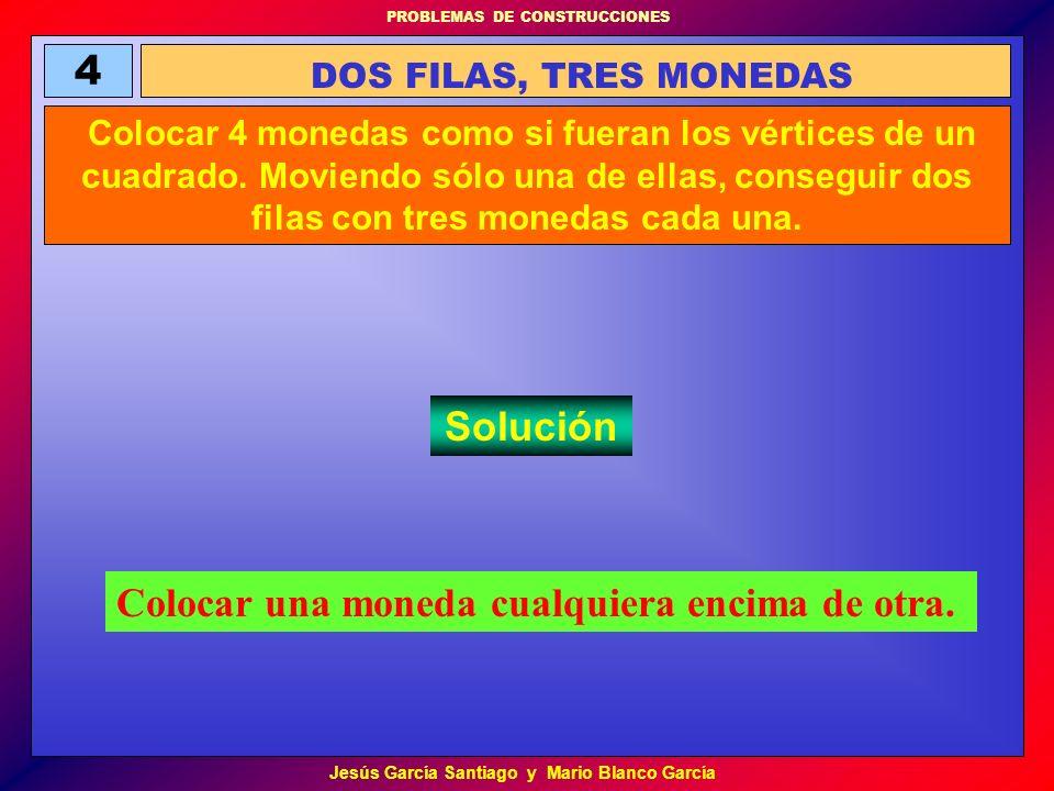 PROBLEMAS DE CONSTRUCCIONES Jesús García Santiago y Mario Blanco García 4 DOS FILAS, TRES MONEDAS Colocar 4 monedas como si fueran los vértices de un