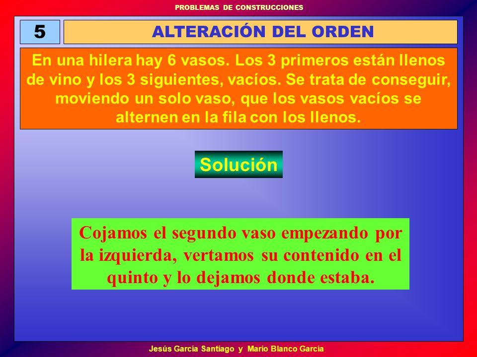 PROBLEMAS DE CONSTRUCCIONES Jesús García Santiago y Mario Blanco García 5 ALTERACIÓN DEL ORDEN En una hilera hay 6 vasos. Los 3 primeros están llenos