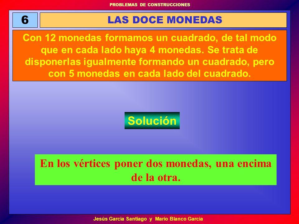 PROBLEMAS DE CONSTRUCCIONES Jesús García Santiago y Mario Blanco García 6 LAS DOCE MONEDAS Con 12 monedas formamos un cuadrado, de tal modo que en cad