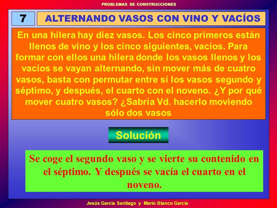 PROBLEMAS DE CONSTRUCCIONES Jesús García Santiago y Mario Blanco García 7 ALTERNANDO VASOS CON VINO Y VACÍOS En una hilera hay diez vasos. Los cinco p