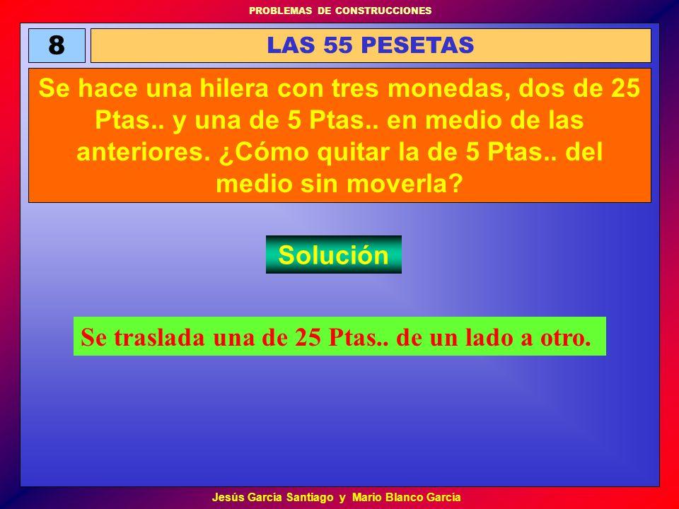 PROBLEMAS DE CONSTRUCCIONES Jesús García Santiago y Mario Blanco García 8 LAS 55 PESETAS Se hace una hilera con tres monedas, dos de 25 Ptas.. y una d