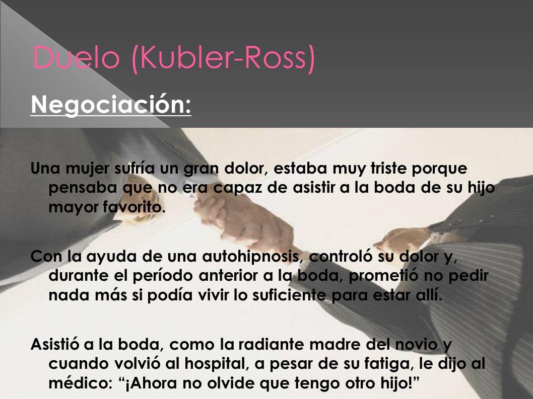 Duelo (Kubler-Ross) Negociación: Una mujer sufría un gran dolor, estaba muy triste porque pensaba que no era capaz de asistir a la boda de su hijo may