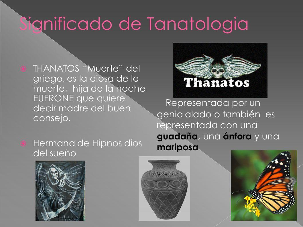 Significado de Tanatologia THANATOS Muerte del griego, es la diosa de la muerte, hija de la noche EUFRONE que quiere decir madre del buen consejo. Her