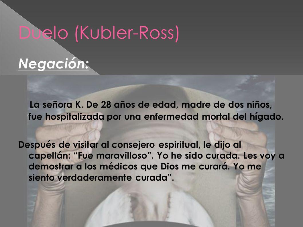 Duelo (Kubler-Ross) Negación: La señora K. De 28 años de edad, madre de dos niños, fue hospitalizada por una enfermedad mortal del hígado. Después de