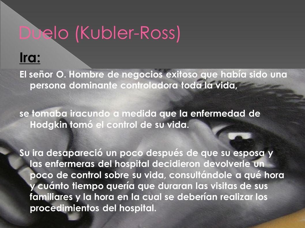Duelo (Kubler-Ross) Ira: El señor O. Hombre de negocios exitoso que había sido una persona dominante controladora toda la vida, se tomaba iracundo a m