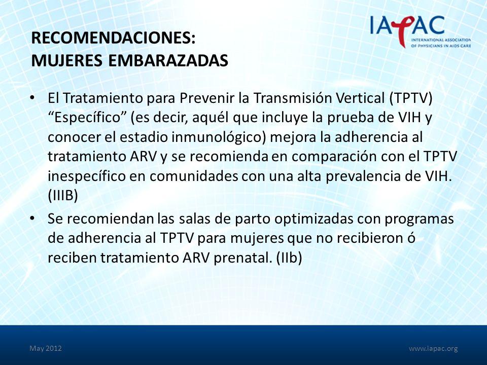 May 2012 RECOMENDACIONES: MUJERES EMBARAZADAS El Tratamiento para Prevenir la Transmisión Vertical (TPTV) Específico (es decir, aquél que incluye la prueba de VIH y conocer el estadio inmunológico) mejora la adherencia al tratamiento ARV y se recomienda en comparación con el TPTV inespecífico en comunidades con una alta prevalencia de VIH.