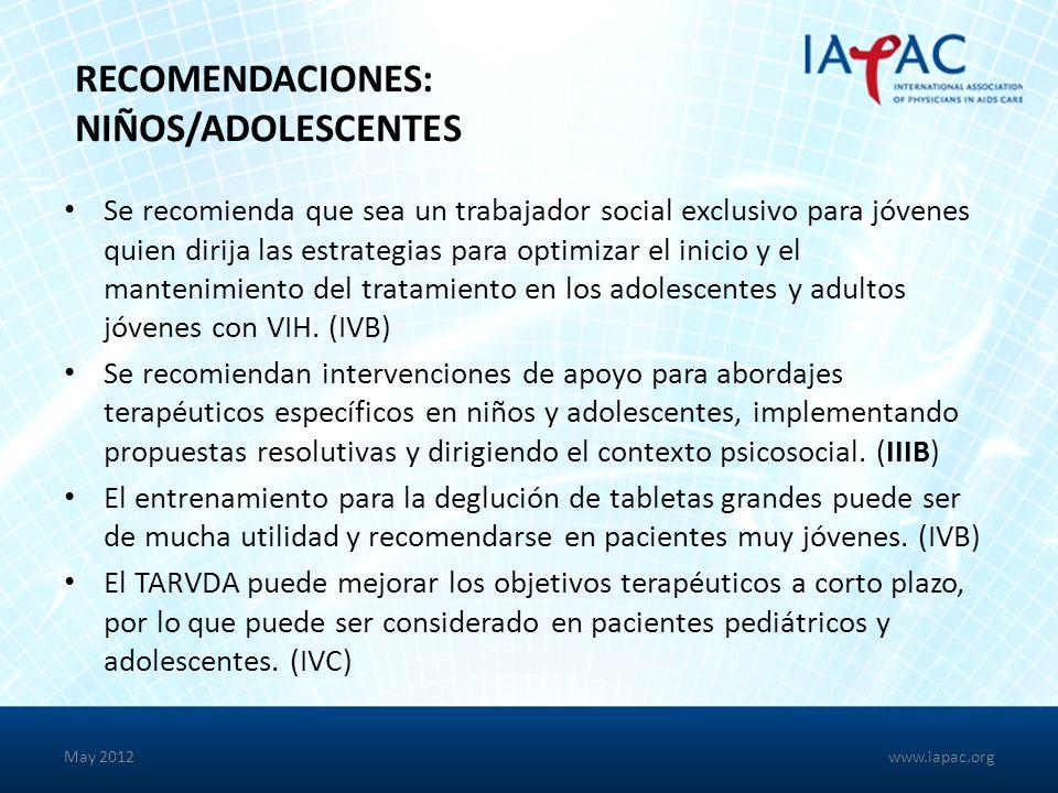 May 2012 RECOMENDACIONES: NIÑOS/ADOLESCENTES Se recomienda que sea un trabajador social exclusivo para jóvenes quien dirija las estrategias para optimizar el inicio y el mantenimiento del tratamiento en los adolescentes y adultos jóvenes con VIH.